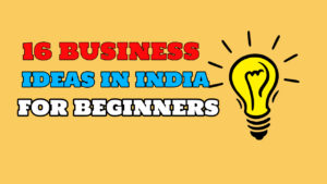 16 Real Business ideas in India for Beginners