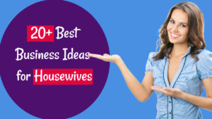 20+ Small Business Ideas for Housewives & Moms in 2020